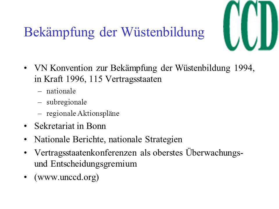 Bekämpfung der Wüstenbildung VN Konvention zur Bekämpfung der Wüstenbildung 1994, in Kraft 1996, 115 Vertragsstaaten –nationale –subregionale –regionale Aktionspläne Sekretariat in Bonn Nationale Berichte, nationale Strategien Vertragsstaatenkonferenzen als oberstes Überwachungs- und Entscheidungsgremium (www.unccd.org)