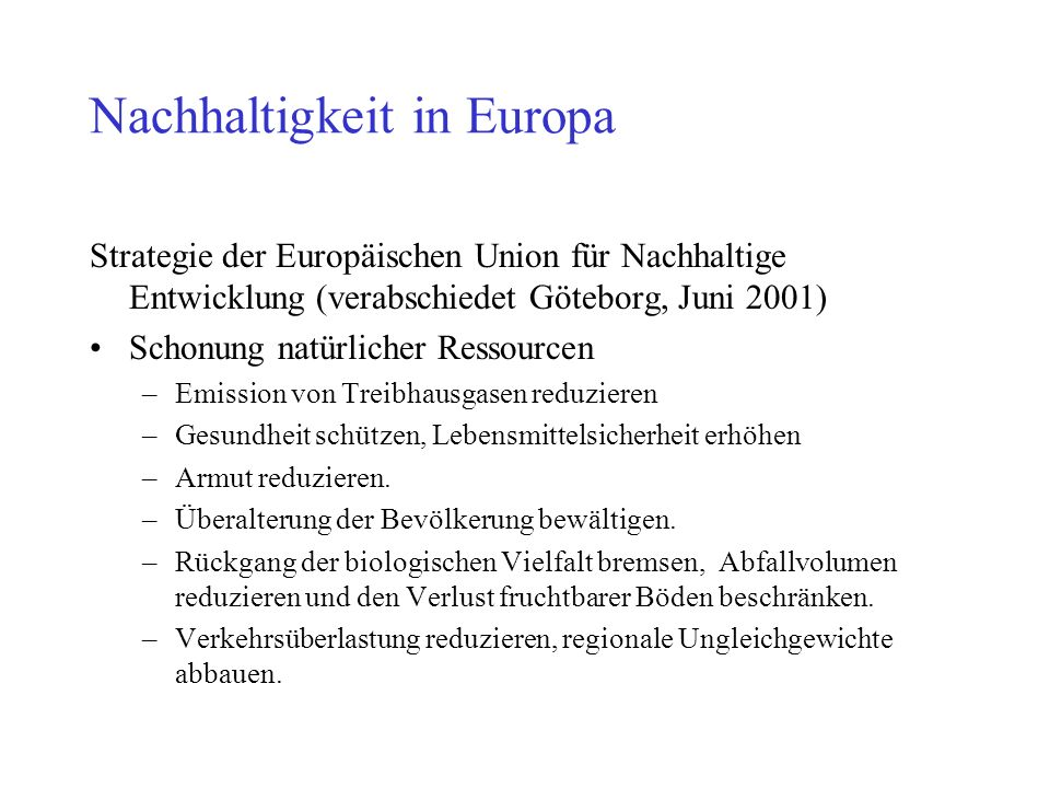 Nachhaltigkeit in Europa Strategie der Europäischen Union für Nachhaltige Entwicklung (verabschiedet Göteborg, Juni 2001) Schonung natürlicher Ressourcen –Emission von Treibhausgasen reduzieren –Gesundheit schützen, Lebensmittelsicherheit erhöhen –Armut reduzieren.