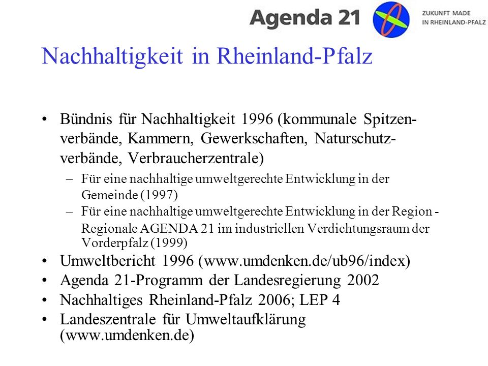 Nachhaltigkeit in Rheinland-Pfalz Bündnis für Nachhaltigkeit 1996 (kommunale Spitzen- verbände, Kammern, Gewerkschaften, Naturschutz- verbände, Verbraucherzentrale) –Für eine nachhaltige umweltgerechte Entwicklung in der Gemeinde (1997) –Für eine nachhaltige umweltgerechte Entwicklung in der Region - Regionale AGENDA 21 im industriellen Verdichtungsraum der Vorderpfalz (1999) Umweltbericht 1996 (www.umdenken.de/ub96/index) Agenda 21-Programm der Landesregierung 2002 Nachhaltiges Rheinland-Pfalz 2006; LEP 4 Landeszentrale für Umweltaufklärung (www.umdenken.de)