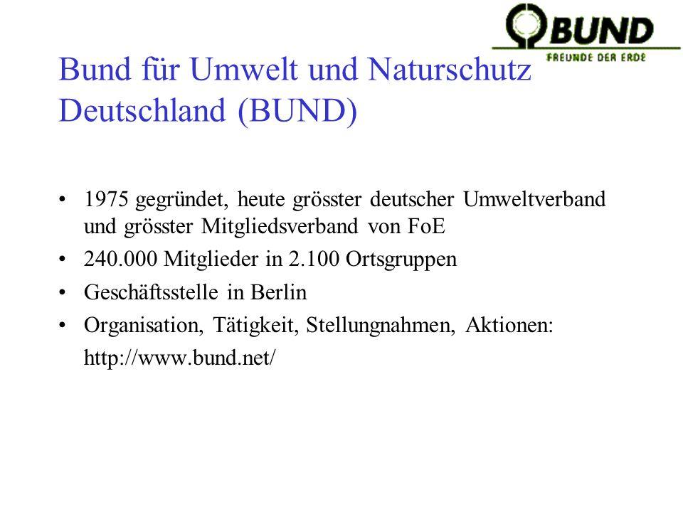 Bund für Umwelt und Naturschutz Deutschland (BUND) 1975 gegründet, heute grösster deutscher Umweltverband und grösster Mitgliedsverband von FoE 240.000 Mitglieder in 2.100 Ortsgruppen Geschäftsstelle in Berlin Organisation, Tätigkeit, Stellungnahmen, Aktionen: http://www.bund.net/