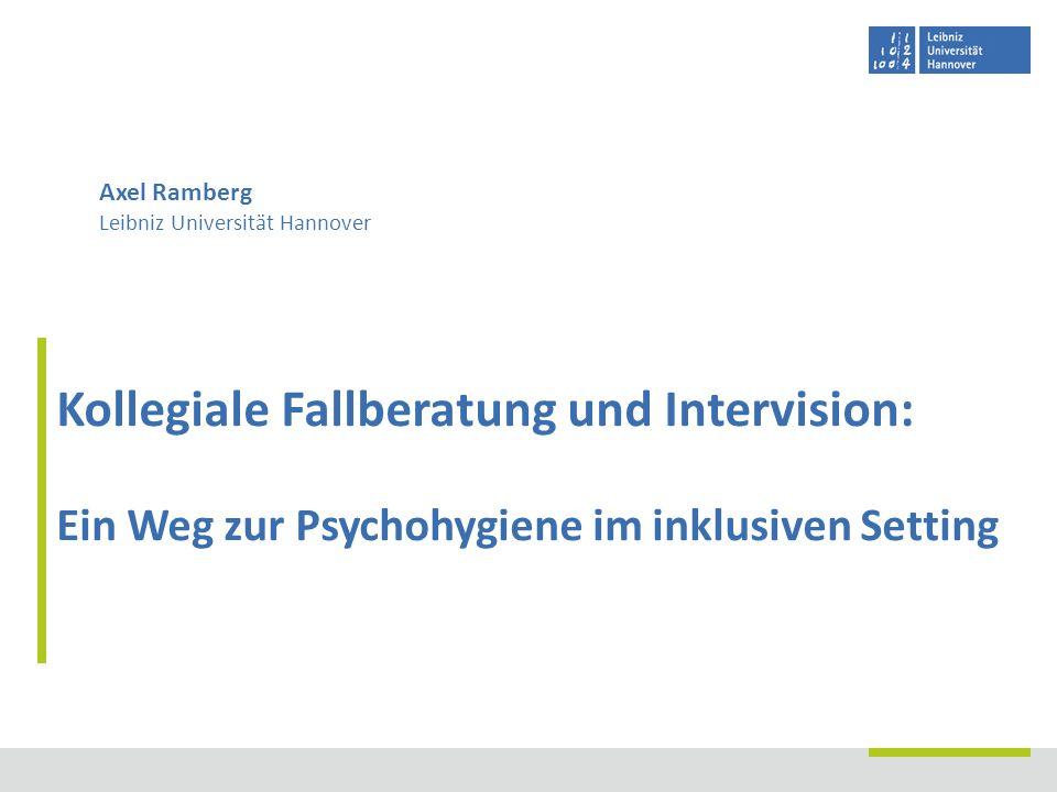 Kollegiale Fallberatung und Intervision: Ein Weg zur Psychohygiene im inklusiven Setting Axel Ramberg Leibniz Universität Hannover