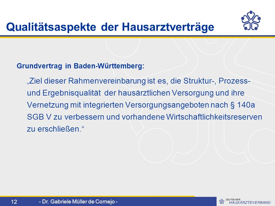 - Dr. Gabriele Müller de Cornejo - 12 Qualitätsaspekte der Hausarztverträge Grundvertrag in Baden-Württemberg: Ziel dieser Rahmenvereinbarung ist es,