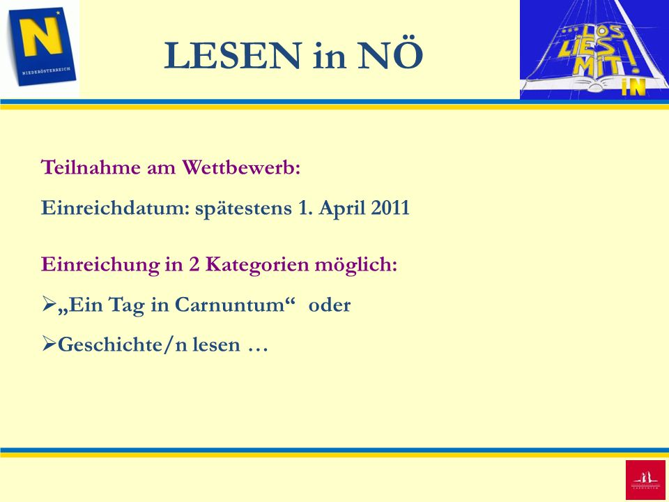 LESEN in NÖ Teilnahme am Wettbewerb: Einreichdatum: spätestens 1. April 2011 Einreichung in 2 Kategorien möglich: Ein Tag in Carnuntumoder Geschichte/