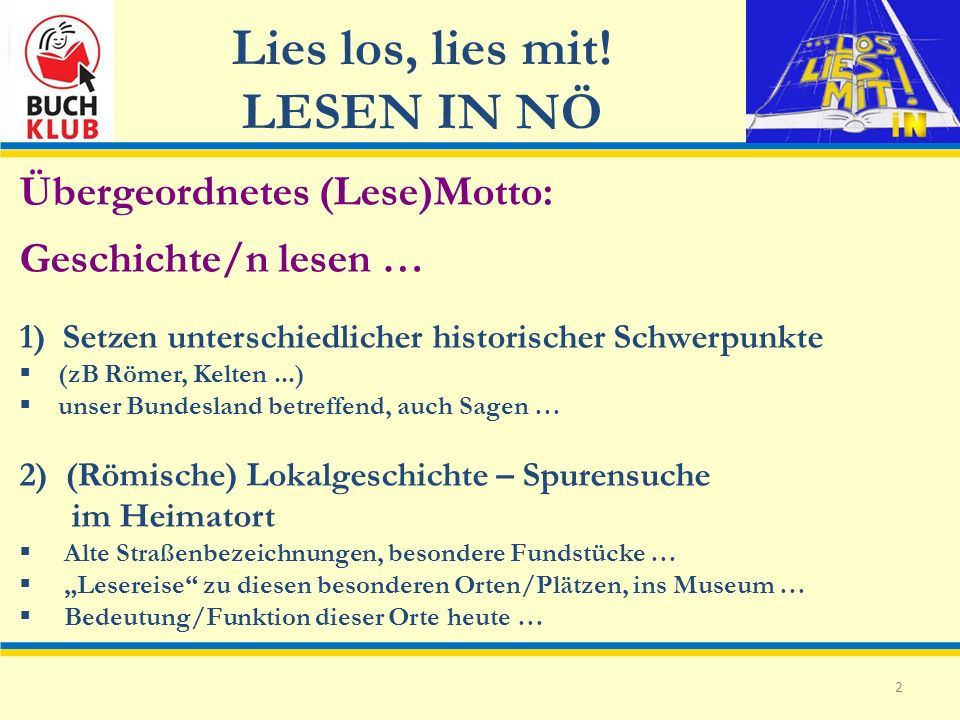 Lies los, lies mit! LESEN IN NÖ 2 Übergeordnetes (Lese)Motto: Geschichte/n lesen … 1) Setzen unterschiedlicher historischer Schwerpunkte (zB Römer, Ke