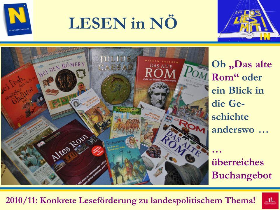 LESEN in NÖ 2010/11: Konkrete Leseförderung zu landespolitischem Thema! Ob Das alte Rom oder ein Blick in die Ge- schichte anderswo … … überreiches Bu