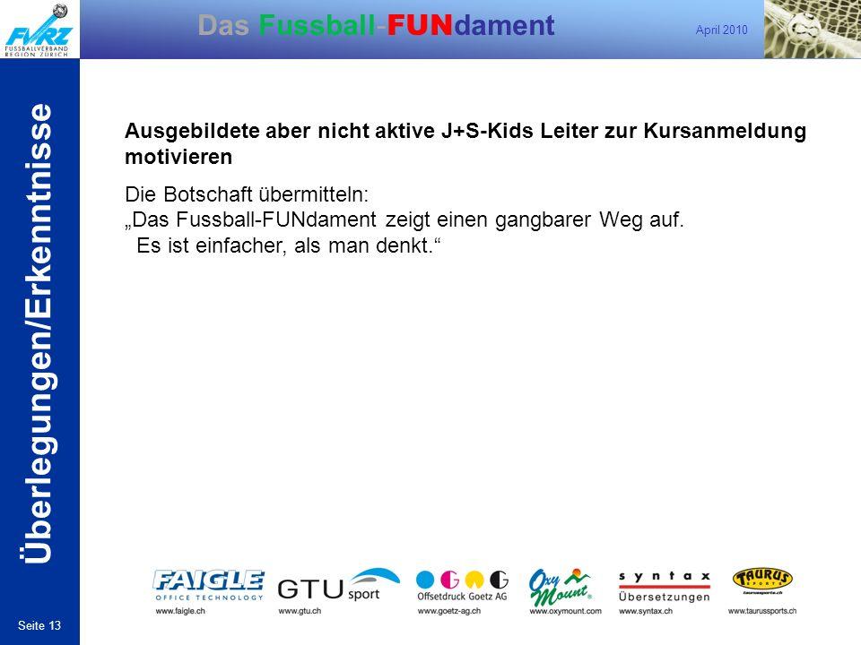 April 2010 Seite 13 Das Fussball- FUN dament Ausgebildete aber nicht aktive J+S-Kids Leiter zur Kursanmeldung motivieren Die Botschaft übermitteln: Da
