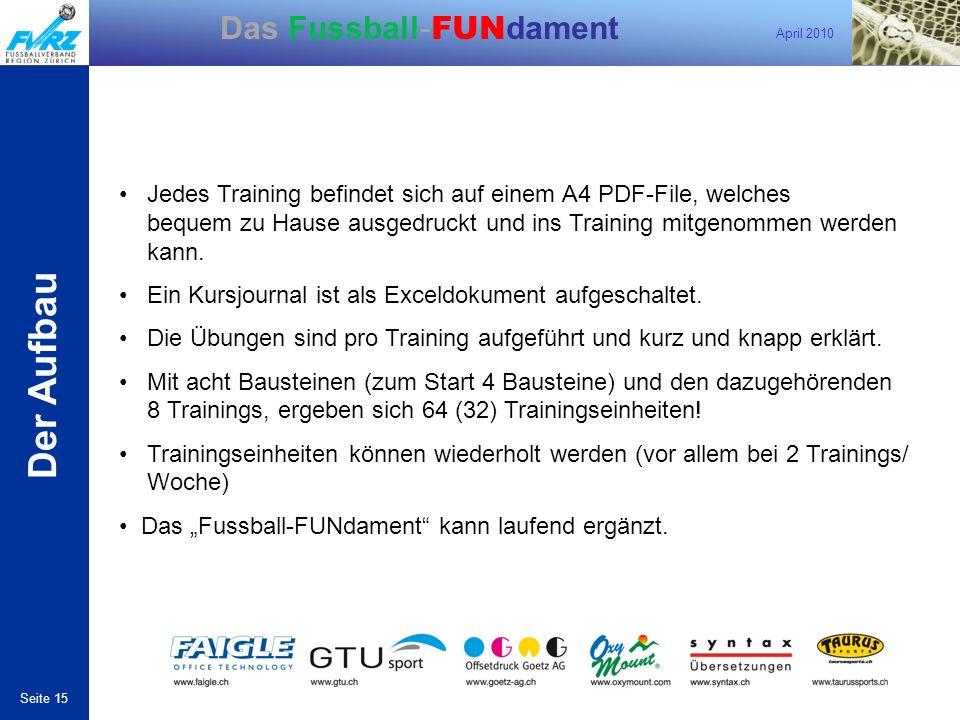 April 2010 Seite 15 Das Fussball- FUN dament Der Aufbau Jedes Training befindet sich auf einem A4 PDF-File, welches bequem zu Hause ausgedruckt und in