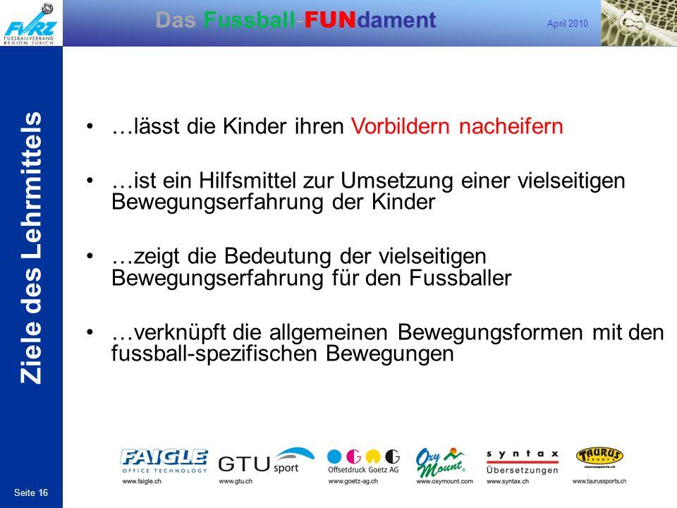 April 2010 Seite 16 Das Fussball- FUN dament …lässt die Kinder ihren Vorbildern nacheifern …ist ein Hilfsmittel zur Umsetzung einer vielseitigen Beweg