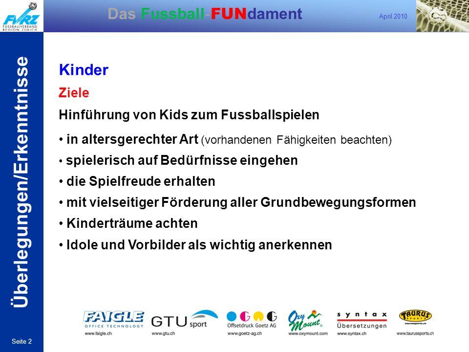 April 2010 Seite 2 Das Fussball- FUN dament Überlegungen/Erkenntnisse Kinder Ziele Hinführung von Kids zum Fussballspielen in altersgerechter Art (vor