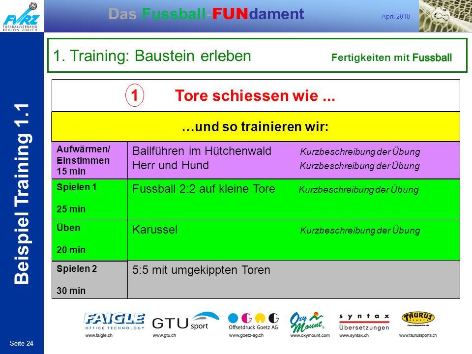 April 2010 Seite 24 Das Fussball- FUN dament Beispiel Training 1.1 1 …und so trainieren wir: Aufwärmen/ Einstimmen 15 min Ballführen im Hütchenwald Ku