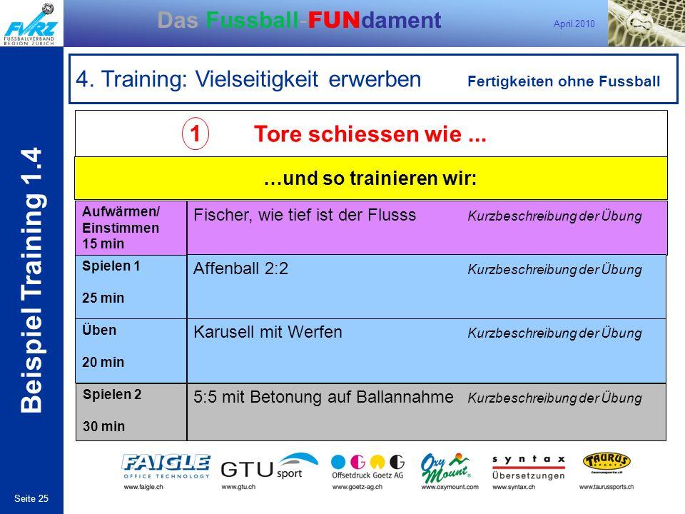 April 2010 Seite 25 Das Fussball- FUN dament 4. Training: Vielseitigkeit erwerben Fertigkeiten ohne Fussball 1 Tore schiessen wie... …und so trainiere