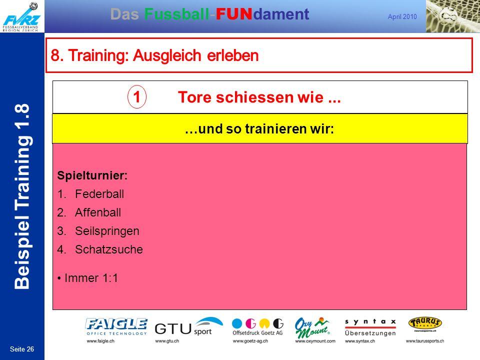 April 2010 Seite 26 Das Fussball- FUN dament 1 …und so trainieren wir: Tore schiessen wie... Spielturnier: 1.Federball 2.Affenball 3.Seilspringen 4.Sc