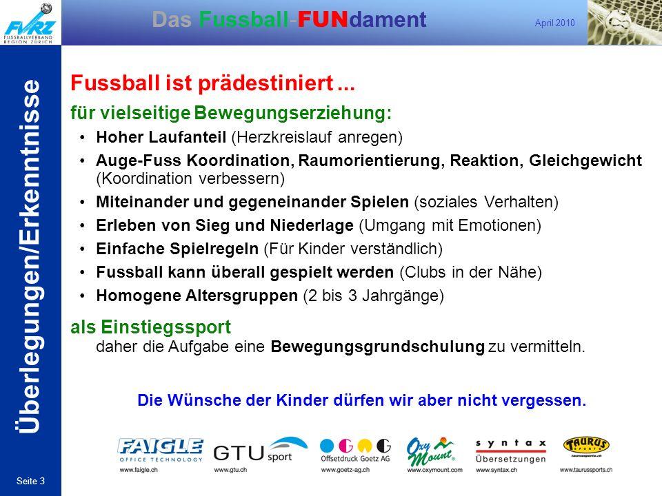 April 2010 Seite 3 Das Fussball- FUN dament Fussball ist prädestiniert... für vielseitige Bewegungserziehung: Hoher Laufanteil (Herzkreislauf anregen)
