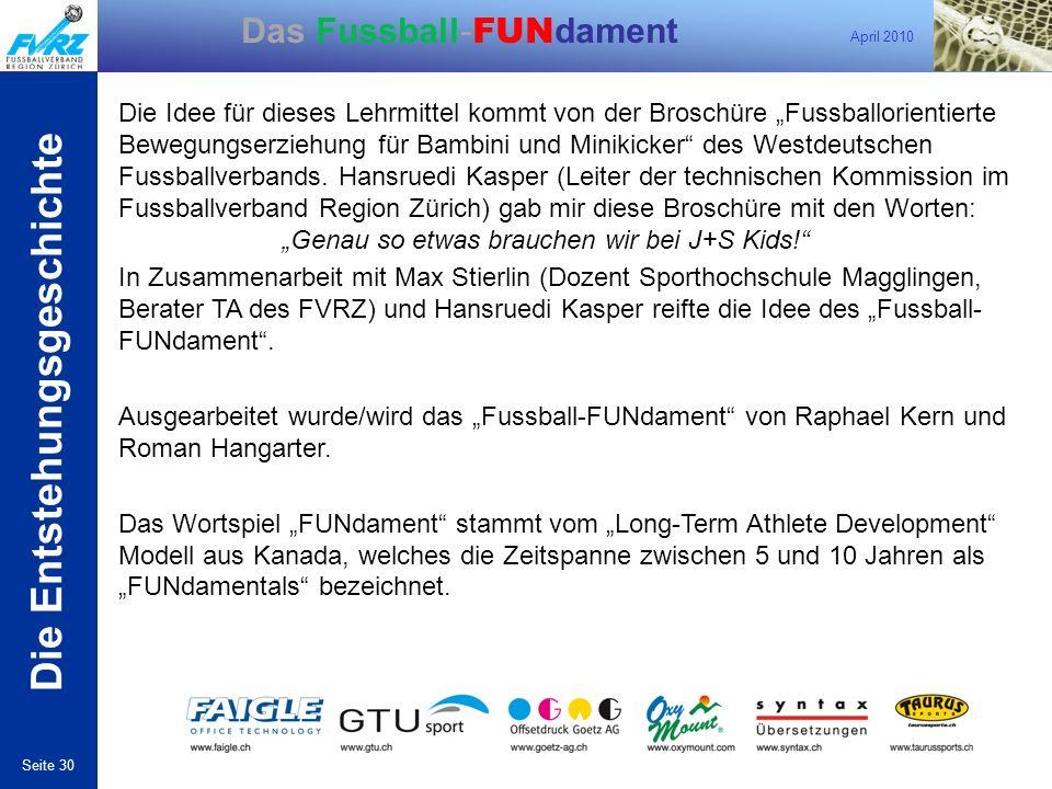 April 2010 Seite 30 Das Fussball- FUN dament Die Entstehungsgeschichte Die Idee für dieses Lehrmittel kommt von der Broschüre Fussballorientierte Bewe