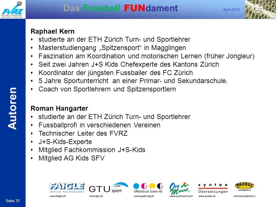 April 2010 Seite 31 Das Fussball- FUN dament Autoren Raphael Kern studierte an der ETH Zürich Turn- und Sportlehrer Masterstudiengang Spitzensport in
