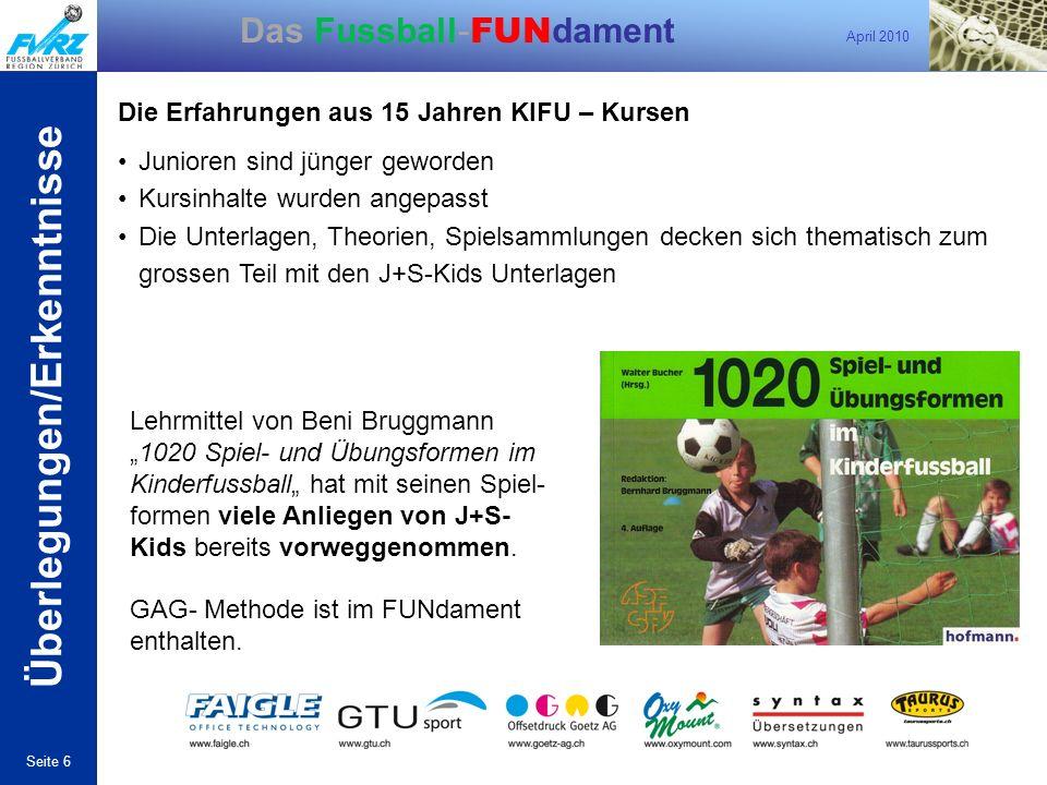 April 2010 Seite 6 Das Fussball- FUN dament Die Erfahrungen aus 15 Jahren KIFU – Kursen Junioren sind jünger geworden Kursinhalte wurden angepasst Die
