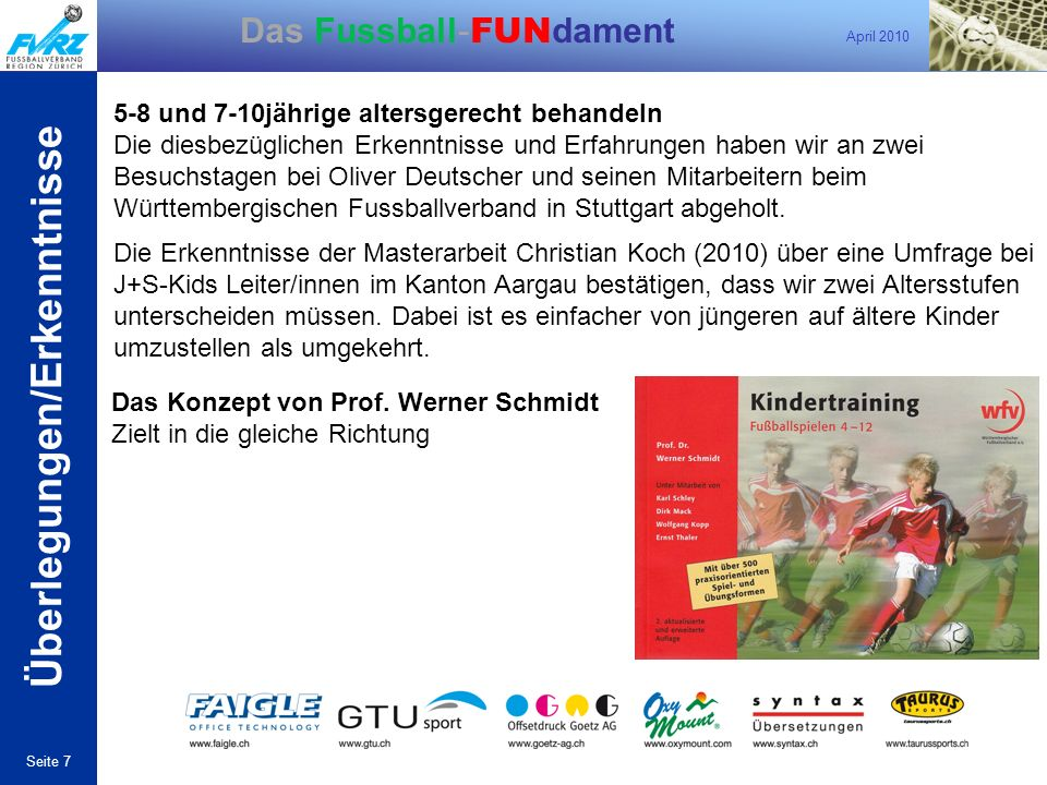 April 2010 Seite 7 Das Fussball- FUN dament Das Konzept von Prof. Werner Schmidt Zielt in die gleiche Richtung 5-8 und 7-10jährige altersgerecht behan