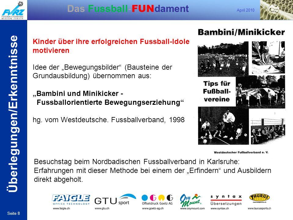 April 2010 Seite 8 Das Fussball- FUN dament Kinder über ihre erfolgreichen Fussball-Idole motivieren Idee der Bewegungsbilder (Bausteine der Grundausb