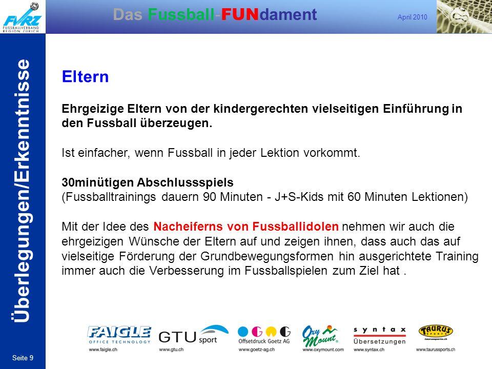 April 2010 Seite 9 Das Fussball- FUN dament Eltern Ehrgeizige Eltern von der kindergerechten vielseitigen Einführung in den Fussball überzeugen. Ist e