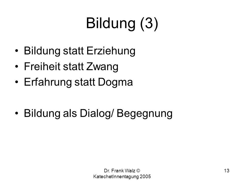 Dr. Frank Walz © KatechetInnentagung 2005 12 Bildung (2) Bildung ist das, was übrig bleibt, wenn wir alles vergessen, was wir gelernt haben. (Albert E