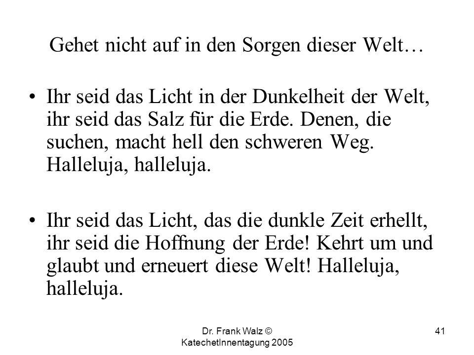 Dr. Frank Walz © KatechetInnentagung 2005 40 Gottes Wort ist wie Licht in der Nacht; es hat Hoffnung und Zukunft gebracht; es gibt Trost, es gibt Halt