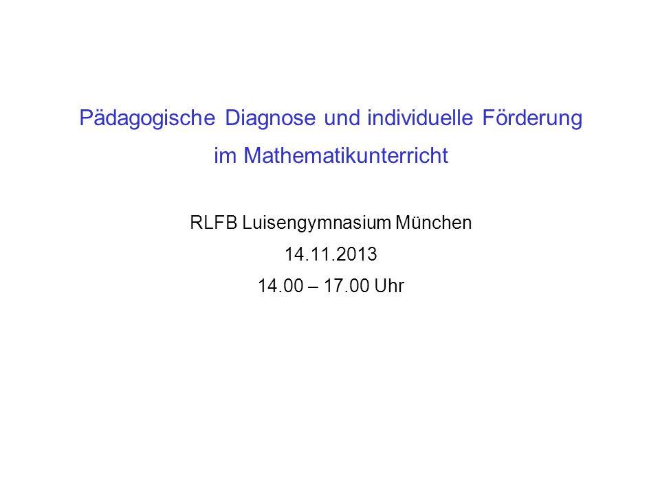 Pädagogische Diagnose und individuelle Förderung im Mathematikunterricht RLFB Luisengymnasium München 14.11.2013 14.00 – 17.00 Uhr