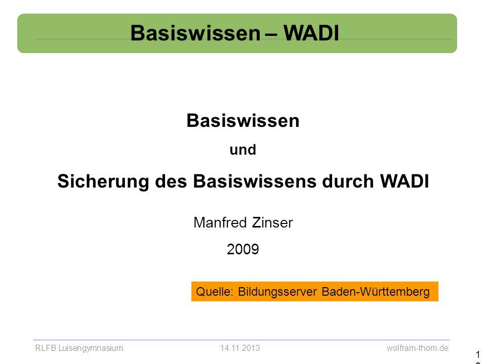 RLFB Luisengymnasium14.11.2013 wolfram-thom.de Basiswissen – WADI 12 Basiswissen und Sicherung des Basiswissens durch WADI Manfred Zinser 2009 Quelle: Bildungsserver Baden-Württemberg