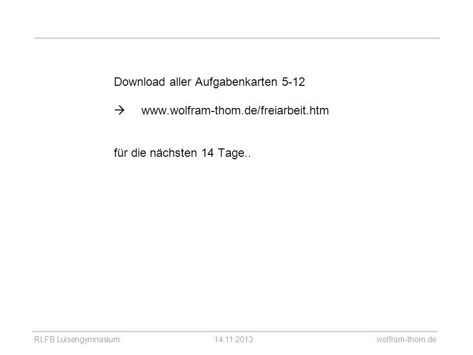 RLFB Luisengymnasium14.11.2013 wolfram-thom.de Download aller Aufgabenkarten 5-12 www.wolfram-thom.de/freiarbeit.htm für die nächsten 14 Tage..