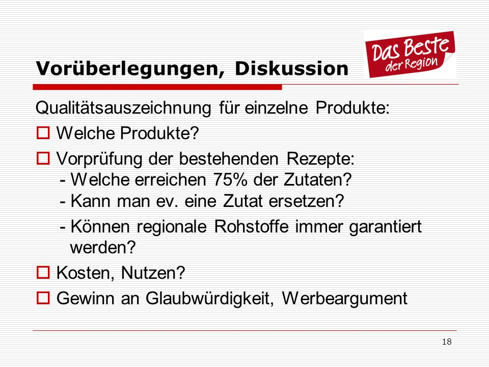 18 Vorüberlegungen, Diskussion Qualitätsauszeichnung für einzelne Produkte: Welche Produkte? Vorprüfung der bestehenden Rezepte: - Welche erreichen 75