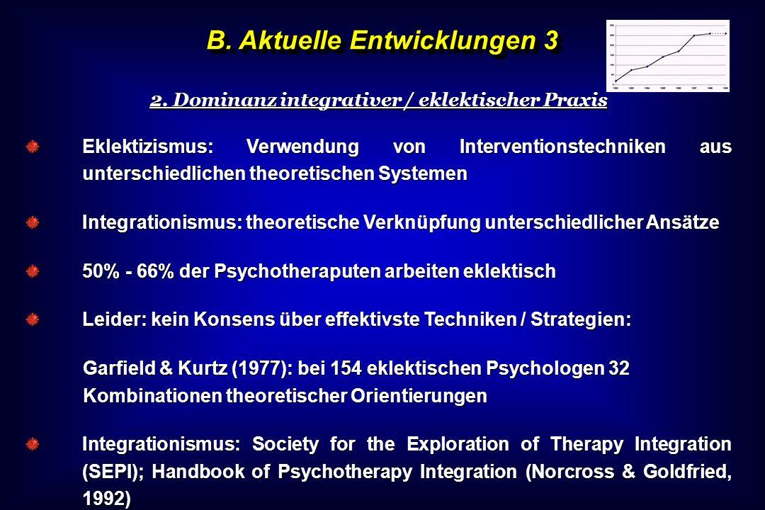 B. Aktuelle Entwicklungen 3 2. Dominanz integrativer / eklektischer Praxis Eklektizismus: Verwendung von Interventionstechniken aus unterschiedlichen