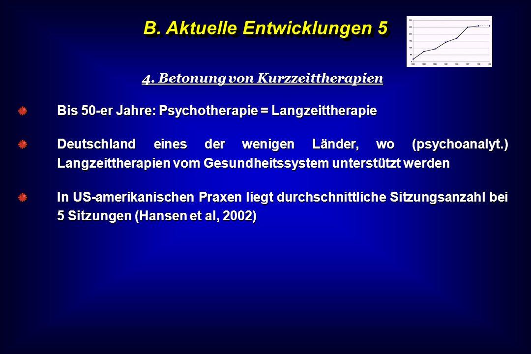 B. Aktuelle Entwicklungen 5 4. Betonung von Kurzzeittherapien Bis 50-er Jahre: Psychotherapie = Langzeittherapie Deutschland eines der wenigen Länder,