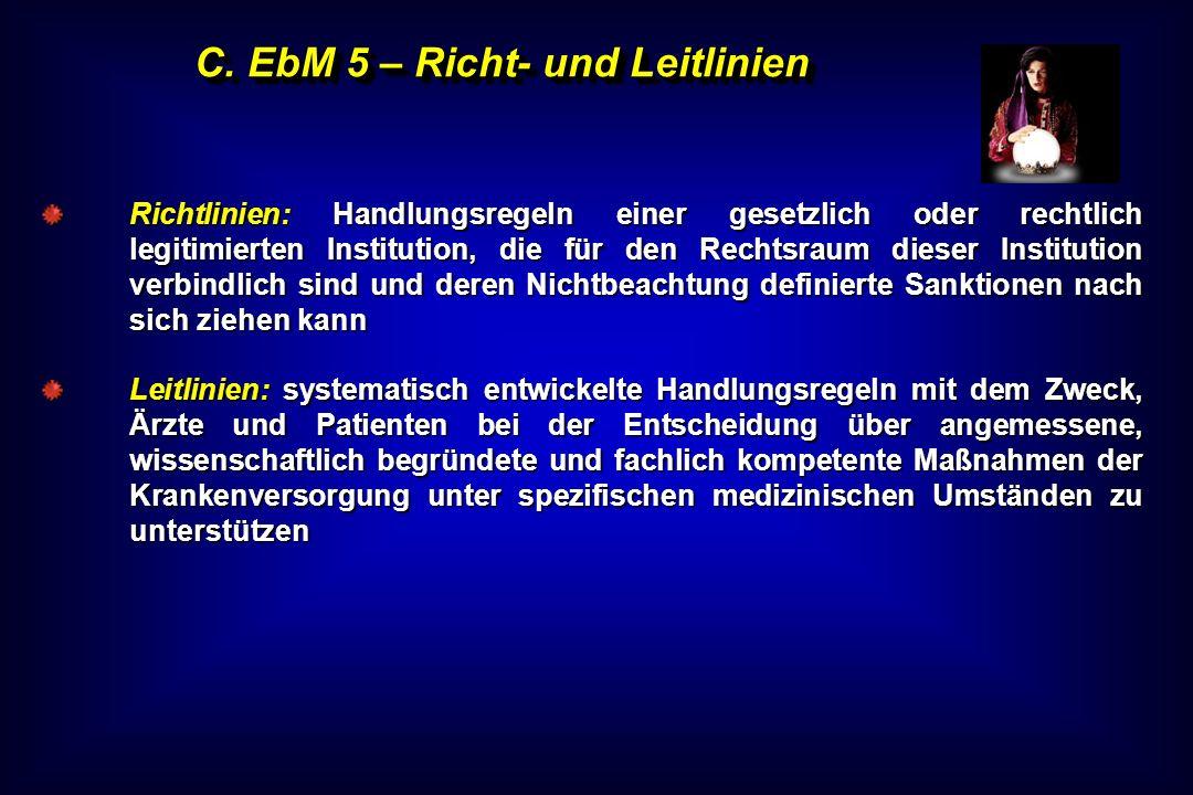 C. EbM 5 – Richt- und Leitlinien Richtlinien: Handlungsregeln einer gesetzlich oder rechtlich legitimierten Institution, die für den Rechtsraum dieser