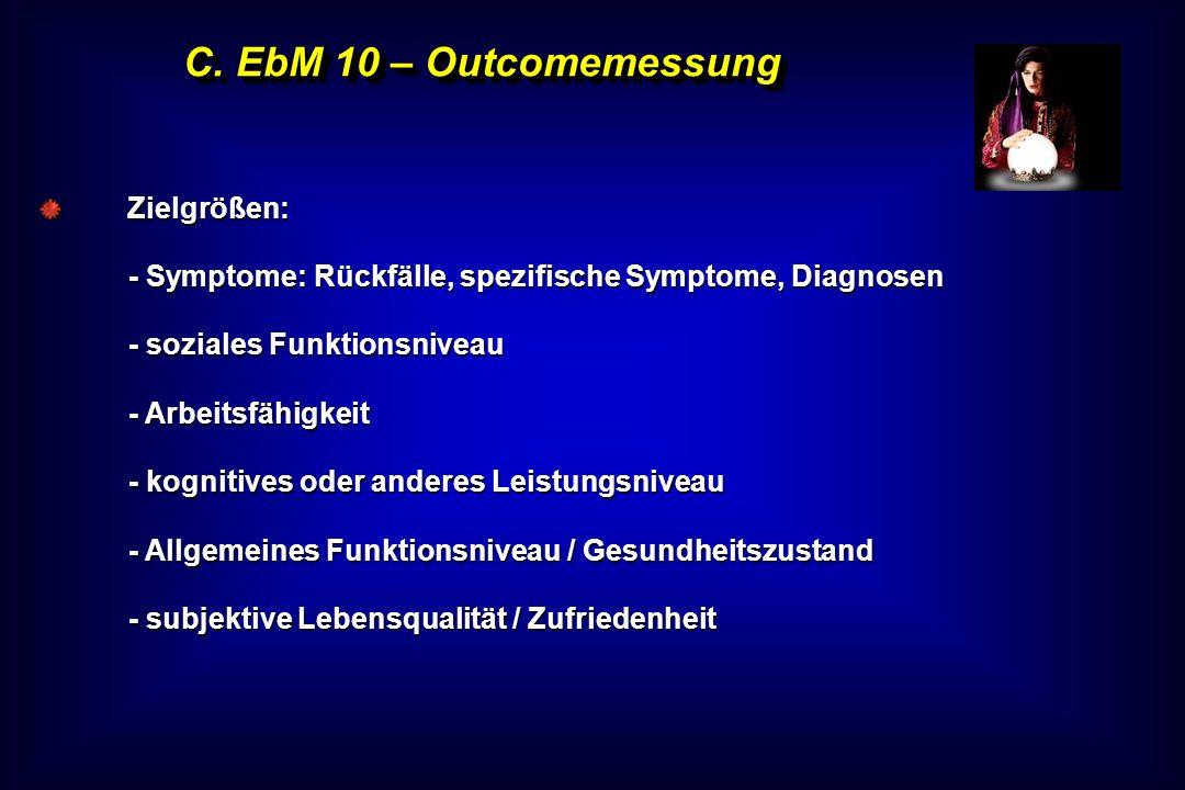 C. EbM 10 – Outcomemessung Zielgrößen: - Symptome: Rückfälle, spezifische Symptome, Diagnosen - soziales Funktionsniveau - Arbeitsfähigkeit - kognitiv