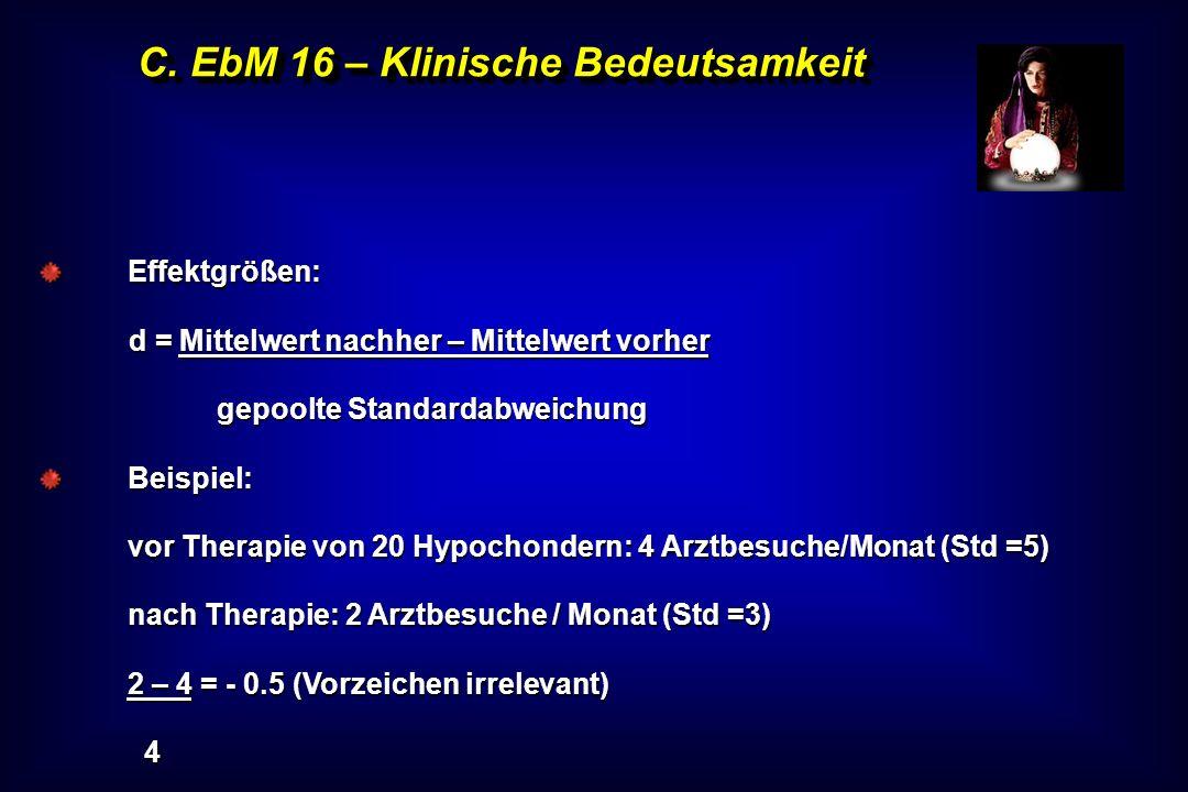 C. EbM 16 – Klinische Bedeutsamkeit Effektgrößen: d = Mittelwert nachher – Mittelwert vorher gepoolte Standardabweichung Beispiel: vor Therapie von 20