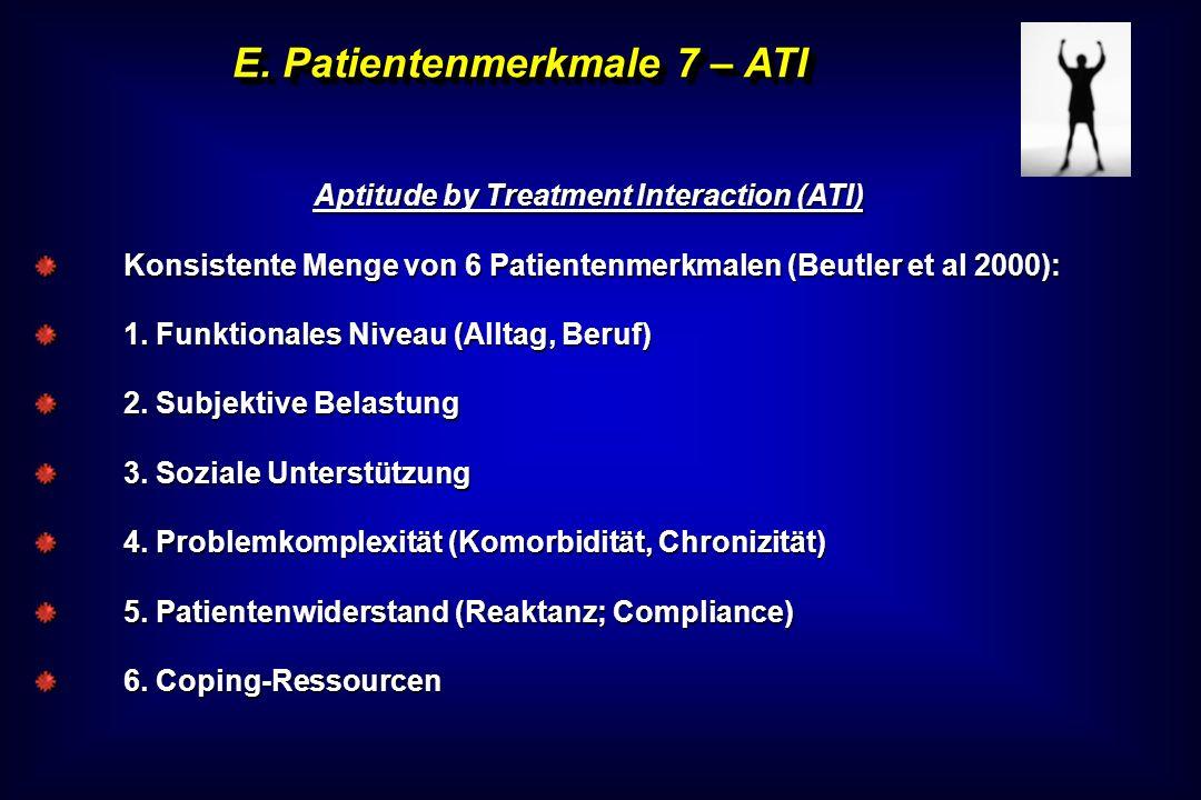E. Patientenmerkmale 7 – ATI Aptitude by Treatment Interaction (ATI) Konsistente Menge von 6 Patientenmerkmalen (Beutler et al 2000): 1. Funktionales