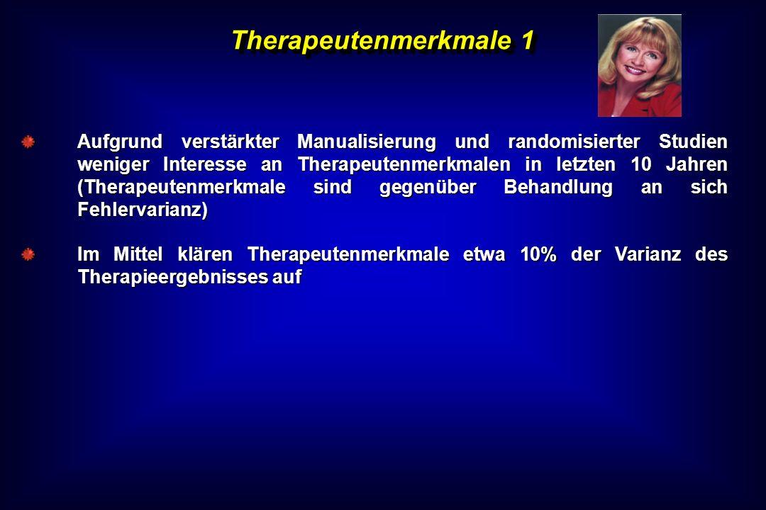 Therapeutenmerkmale 1 Aufgrund verstärkter Manualisierung und randomisierter Studien weniger Interesse an Therapeutenmerkmalen in letzten 10 Jahren (T