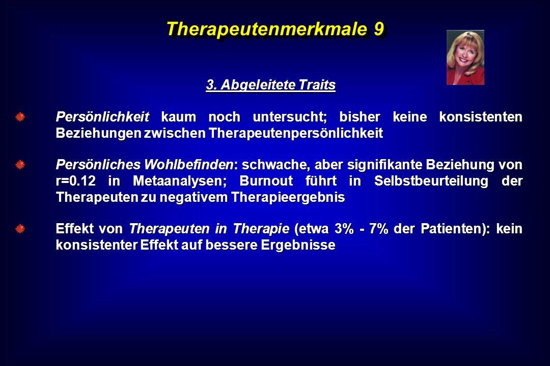 Therapeutenmerkmale 9 3. Abgeleitete Traits 3. Abgeleitete Traits Persönlichkeit kaum noch untersucht; bisher keine konsistenten Beziehungen zwischen