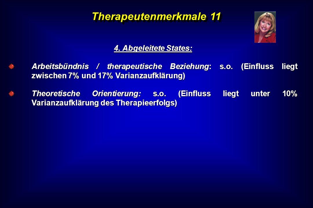Therapeutenmerkmale 11 4. Abgeleitete States: Arbeitsbündnis / therapeutische Beziehung: s.o. (Einfluss liegt zwischen 7% und 17% Varianzaufklärung) T