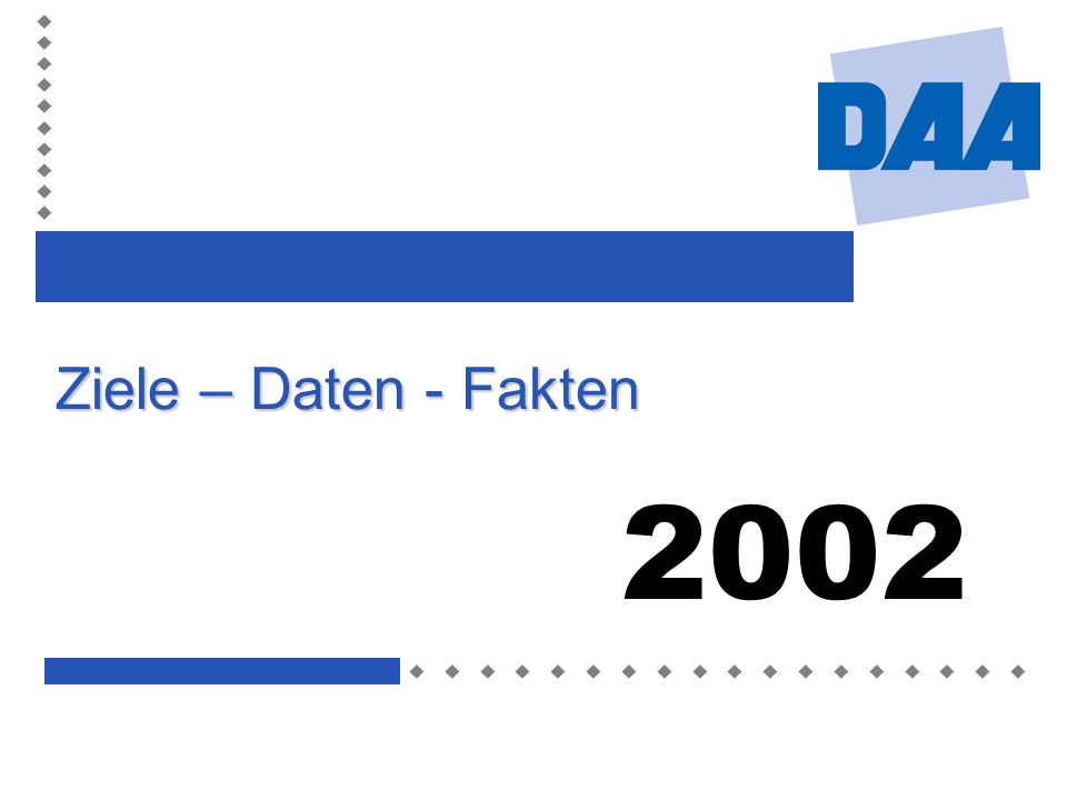 Ziele – Daten – Fakten 2002 DAA 200232 Informationen zur DAA unter www.daa-bw.de E-Mail: information@daa-bw.de Telefon: (0 40) 3 50 94 - 175 Fax: (0 40) 3 50 94 - 200 Weiterbildung schafft Zukunft