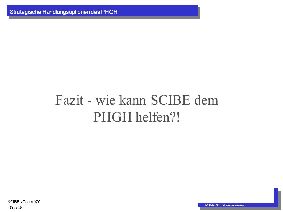 Strategische Handlungsoptionen des PHGH PHAGRO-Jahreskonferenz SCIBE - Team XY Folie 19 Fazit - wie kann SCIBE dem PHGH helfen !