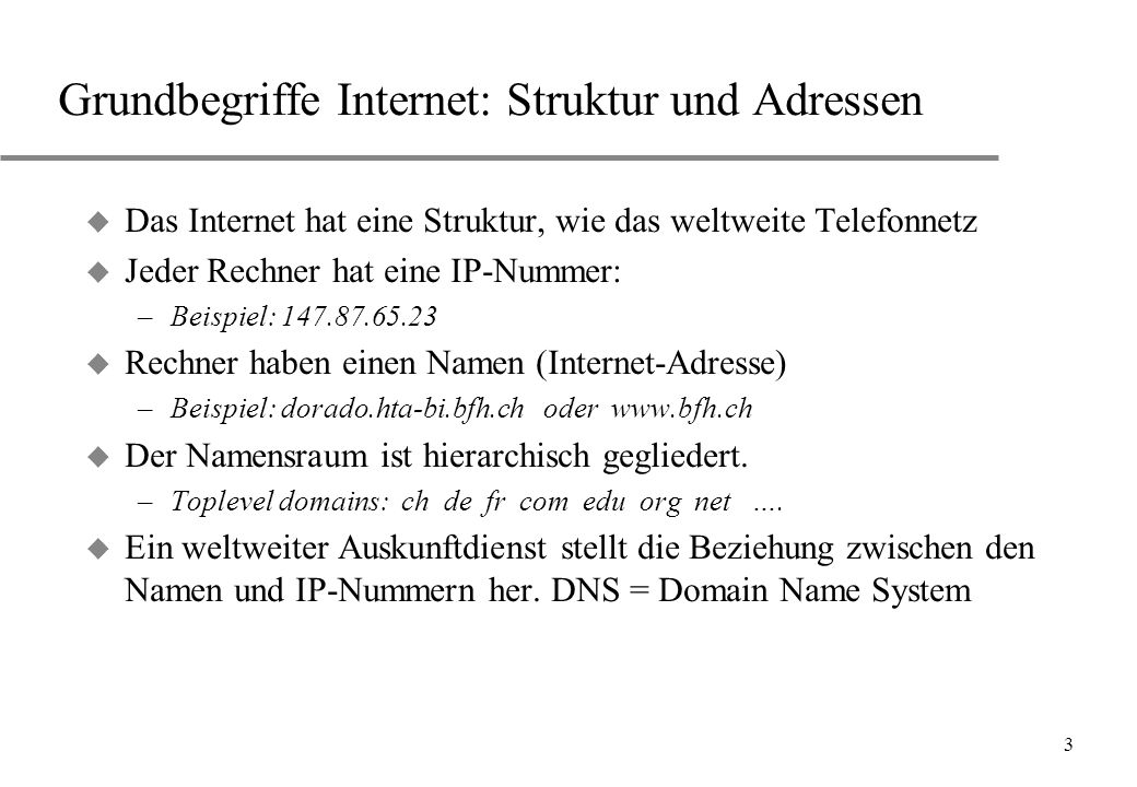 3 Grundbegriffe Internet: Struktur und Adressen u Das Internet hat eine Struktur, wie das weltweite Telefonnetz u Jeder Rechner hat eine IP-Nummer: –B