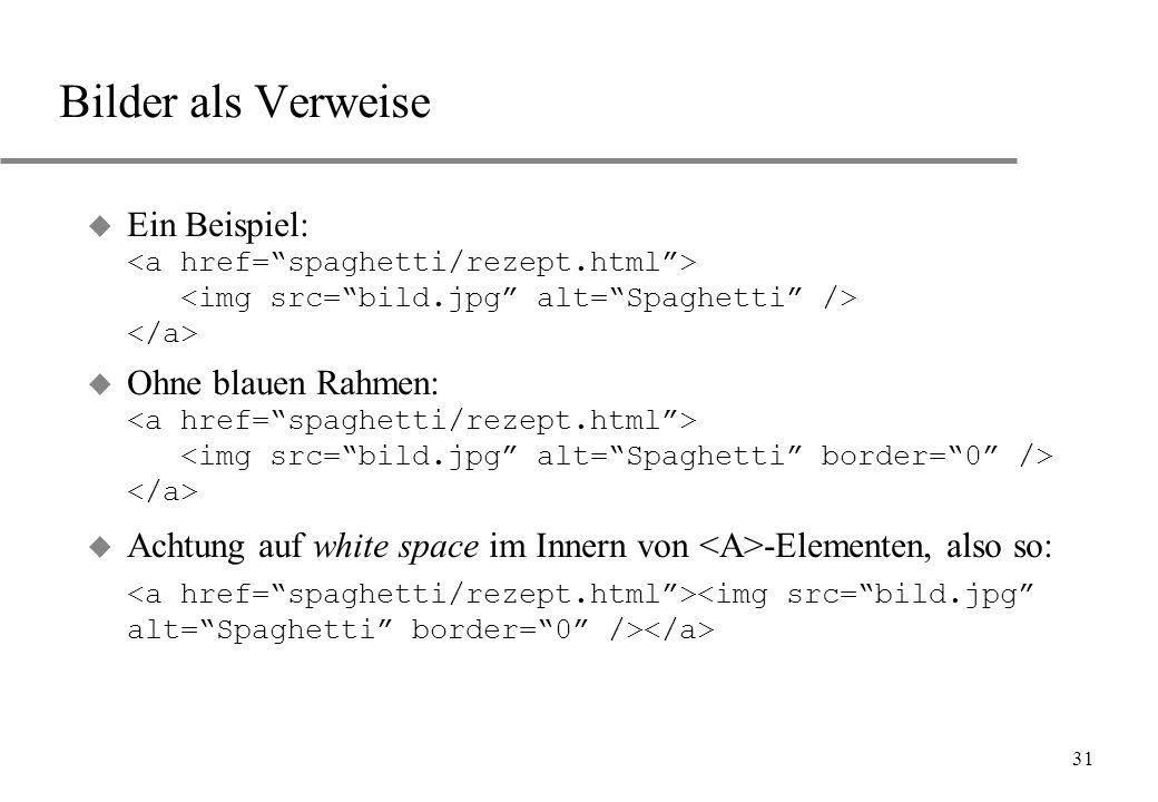 31 Bilder als Verweise Ein Beispiel: Ohne blauen Rahmen: u Achtung auf white space im Innern von -Elementen, also so: