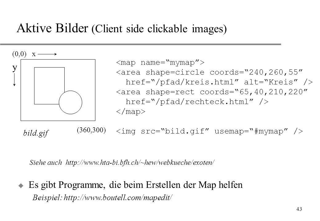 43 Aktive Bilder (Client side clickable images) (0,0) x (360,300) bild.gif y <area shape=circle coords=240,260,55 href=/pfad/kreis.html alt=Kreis /> <