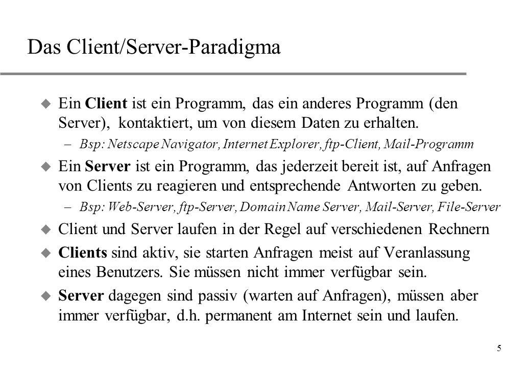 5 Das Client/Server-Paradigma u Ein Client ist ein Programm, das ein anderes Programm (den Server), kontaktiert, um von diesem Daten zu erhalten. –Bsp
