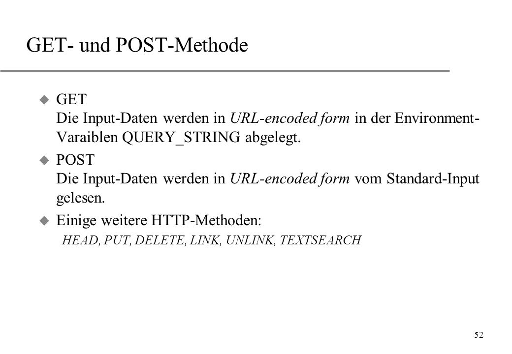 52 GET- und POST-Methode u GET Die Input-Daten werden in URL-encoded form in der Environment- Varaiblen QUERY_STRING abgelegt.