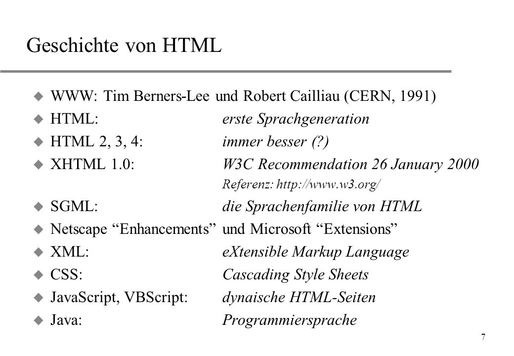 7 Geschichte von HTML u WWW: Tim Berners-Lee und Robert Cailliau (CERN, 1991) u HTML: erste Sprachgeneration u HTML 2, 3, 4:immer besser (?) u XHTML 1