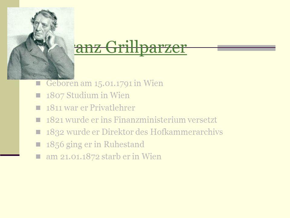1.Franz Grillparzer Geboren am 15.01.1791 in Wien 1807 Studium in Wien 1811 war er Privatlehrer 1821 wurde er ins Finanzministerium versetzt 1832 wurd