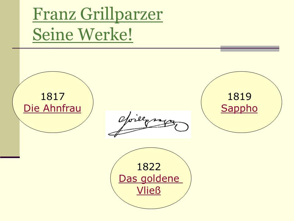 Franz Grillparzer Seine Werke! 1817 Die Ahnfrau 1819 Sappho 1822 Das goldene Vließ
