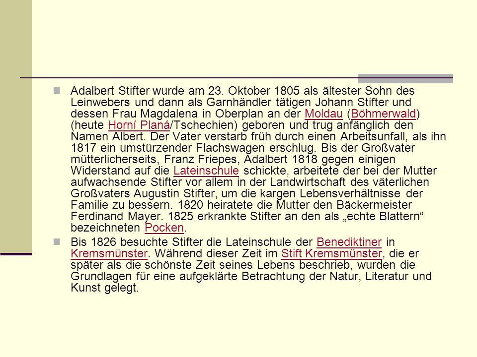 Adalbert Stifter wurde am 23. Oktober 1805 als ältester Sohn des Leinwebers und dann als Garnhändler tätigen Johann Stifter und dessen Frau Magdalena