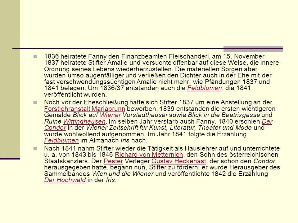1836 heiratete Fanny den Finanzbeamten Fleischanderl, am 15. November 1837 heiratete Stifter Amalie und versuchte offenbar auf diese Weise, die innere